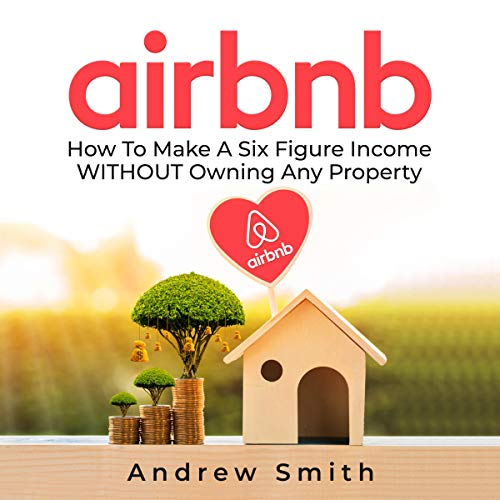 Airbnb: How to Make a Six Figure Income Without Owning Any Property cover art