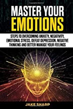 Master Your Emotions: Steps to Overcoming Anxiety, Negativity, Emotional Stress, Defeat Depression, Negative Thinking and Better Manage your Feelings