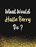 What Would Halle Berry Do?: Halle Berry Notebook Diary Journal for Writing 110 Pages, A4, Present, Gifts For Halle Berry Fans