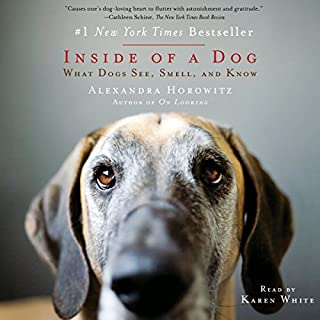 Inside of a Dog     What Dogs See, Smell, and Know              By:                                                                                                                                 Alexandra Horowitz                               Narrated by:                                                                                                                                 Karen White                      Length: 10 hrs and 25 mins     429 ratings     Overall 4.2