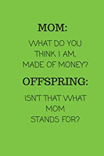 Mom: What Do You Think I Am, Made of Money? Offspring: Isn't That What Mom Stands For?: Small Lined A5 Notebook (6