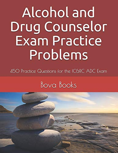 Alcohol and Drug Counselor Exam Practice Problems: 450 Practice Questions for the IC&RC ADC Exam
