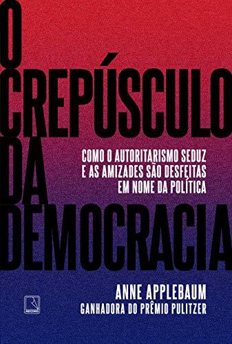 O crepúsculo da democracia: Como o autoritarismo seduz e as amizades são desfeitas em nome da política