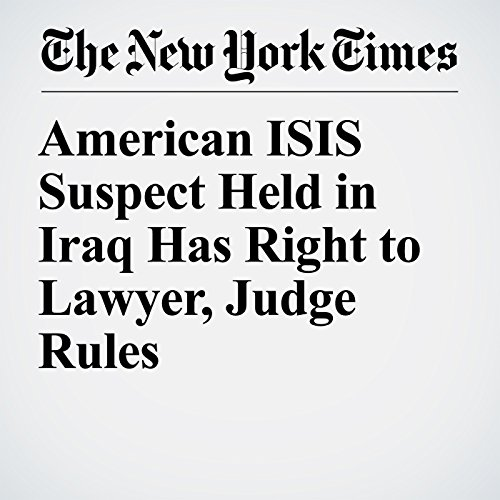 American ISIS Suspect Held in Iraq Has Right to Lawyer, Judge Rules copertina