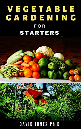 VEGETABLE GARDENING FOR STARTERS: All You Need to Know to Starting and Maintaining a Vegetable Garden: including in Pots, Tubs and other Containers