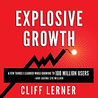 Explosive Growth: A Few Things I Learned While Growing to 100 Million Users and Losing $78 Million      Ultimate Startup Playbook in Entrepreneurship, Business Strategy, Online Marketing, Leadership & PR              Written by:                                                                                                                                 Cliff Lerner                               Narrated by:                                                                                                                                 Daniel Greenberg                      Length: 5 hrs and 28 mins     13 ratings     Overall 4.5