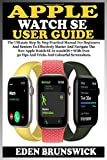 APPLE WATCH SE USER GUIDE: The Ultimate Step By Step Practical Manual For Beginners And Seniors To Master And Navigate The New Apple Watch SE In watchOS 7 With Over 50 Tips And Tricks And Screenchots