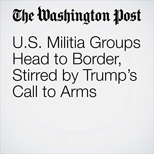 U.S. Militia Groups Head to Border, Stirred by Trump's Call to Arms audiobook cover art