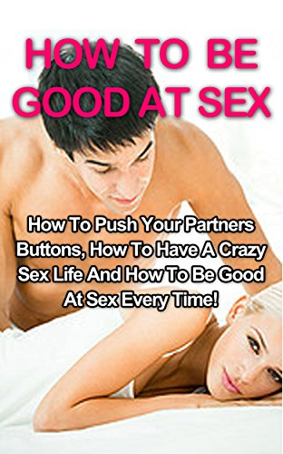 How To Be Good At Sex: How To Push Your Partners Buttons, How To Have A Crazy Sex Life And How To Be Good At Sex Every Time! (How To Be Good At Sex, Sex Positions) (English Edition)