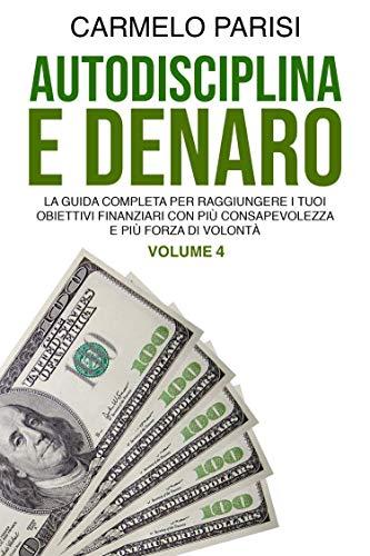 AUTODISCIPLINA E DENARO: La Guida Completa per Raggiungere I Tuoi Obiettivi Finanziari con Più Consapevolezza e Più Forza Di Volontà (Volume 4)