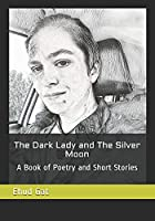The Dark Lady and The Silver Moon: A Book of Poetry and Short Stories