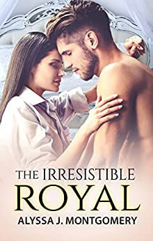 The Irresistible Royal (Royal Affairs Book 4) by [Alyssa J. Montgomery]