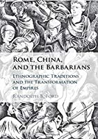 Rome, China, and the Barbarians: Ethnographic Traditions and the Transformation of Empires