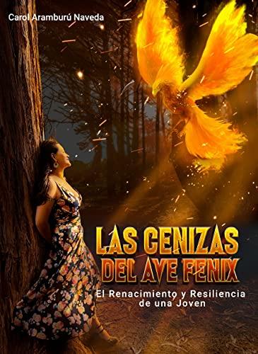 Las Cenizad del Ave Fénix: Renacimiento y Resilencia de una Joven (Spanish Edition)