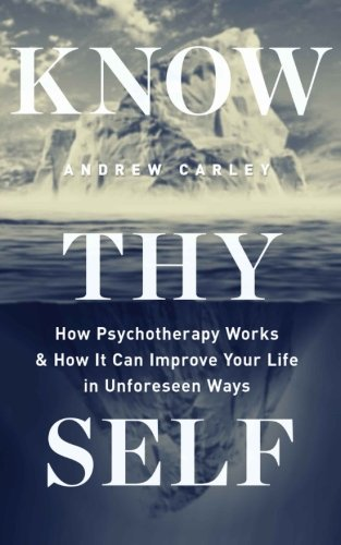 Know Thyself: How Psychotherapy Works & How It Can Improve Your Life in Unforeseen Ways