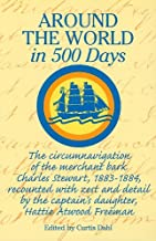 Around World In 500 Days:: The Circumnavigation of the Merchant Bark Charles Stewart, 1883-1884, Recounted with Zest and Detail by the Captain's Daughter, Hattie Atwood Freeman (Maritime)