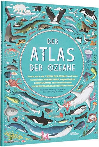Der Atlas der Ozeane: Unglaubliche Abenteuer und wunderbare Tiere auf und unter Wasser