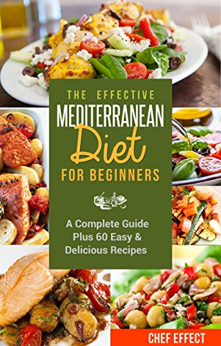 The Effective Mediterranean Diet for Beginners: A Complete Guide Plus 60 Easy & Delicious Recipes by [Chef Effect]