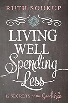 Living Well, Spending Less: 12 Secrets of the Good Life by [Ruth Soukup]