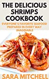 THE DELICIOUS SHRIMPS COOKBOOK: Everyone's Favorite Seafood Prepared in Every Way Imaginable