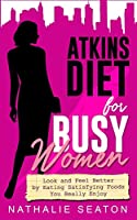 Atkins Diet for Busy Women: Look and Feel Better by Eating Satisfying Foods You Really Enjoy