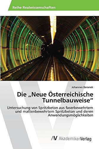 """Die """"Neue Österreichische Tunnelbauweise"""": Untersuchung von Spritzbeton aus faserbewehrtem und mattenbewehrtem Spritzbeton und deren Anwendungsmöglichkeiten"""