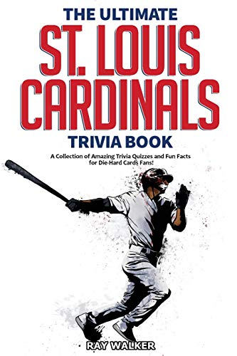 The Ultimate St. Louis Cardinals Trivia Book: A Collection of Amazing Trivia Quizzes and Fun Facts for Die-Hard Cardinals Fans!