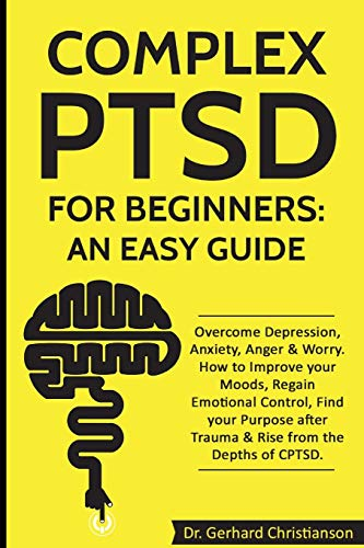Complex PTSD for Beginners: an Easy Guide: Overcome Depression, Anxiety,...