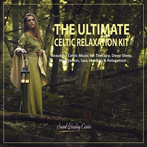 The Ultimate Celtic Relaxation Kit: Beautiful Celtic Music for Therapy, Deep Sleep, Meditation, Spa, Healing & Relaxation