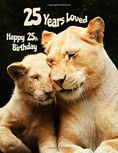 Happy 25th Birthday: 25 Years Loved, Birthday Book with Adorable Lion Family That Can be Used as a Journal or Notebook. Better Than a Birthday Card!