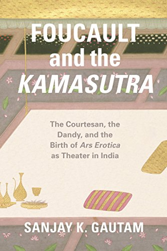 Foucault and the Kamasutra: The Courtesan, the Dandy, and the Birth of Ars Erotica as Theater in India