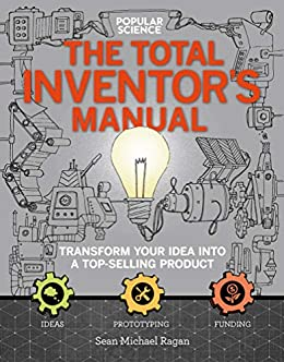 The Total Inventor's Manual: Transform Your Idea into a Top-Selling Product (Popular Science) by [Sean Michael Ragan]