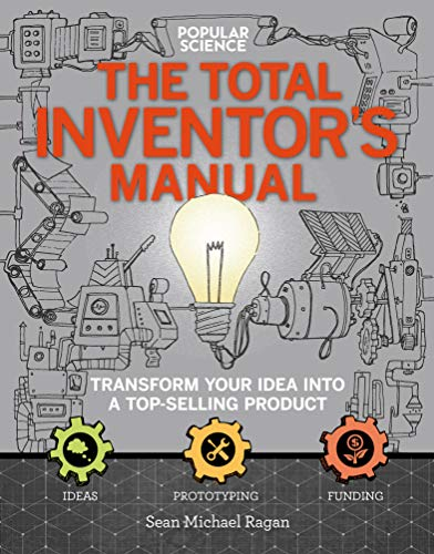 Popular Science: The Total Inventor's Manual: Transform Your Idea into