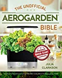 The Unofficial Aerogarden Bible: Everything You Need to Know to Grow an Edible Indoor Garden Without Dirt, Bugs or a Green Thumb (English Edition)