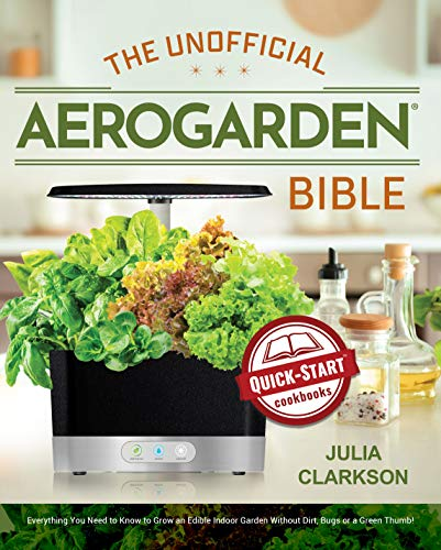 The Unofficial Aerogarden Bible: Everything You Need to Know to Grow an Edible Indoor Garden Without Dirt, Bugs or a Green Thumb