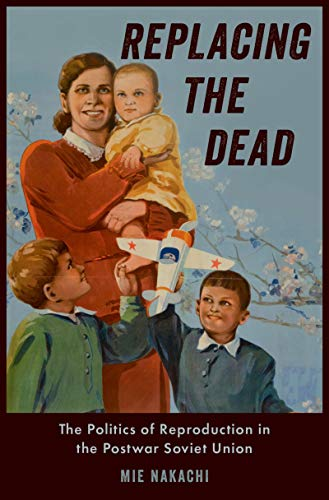 Replacing the Dead: The Politics of Reproduction in the Postwar Soviet Union (English Edition)