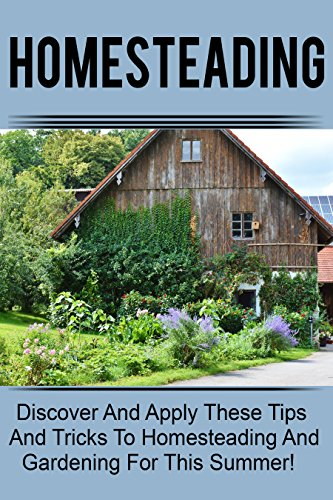 Homesteading - Discover And Apply These Tips And Tricks To Homesteading And Gardening For This Summer! (English Edition)