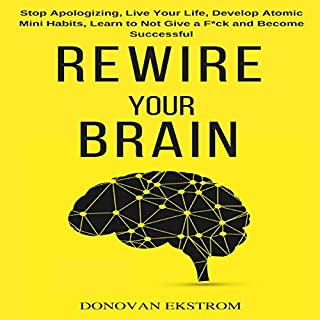 Rewire Your Brain: Stop Apologizing, Live Your Life, Develop Atomic Mini Habits, Learn to Not Give a F*ck and Become Successful audiobook cover art