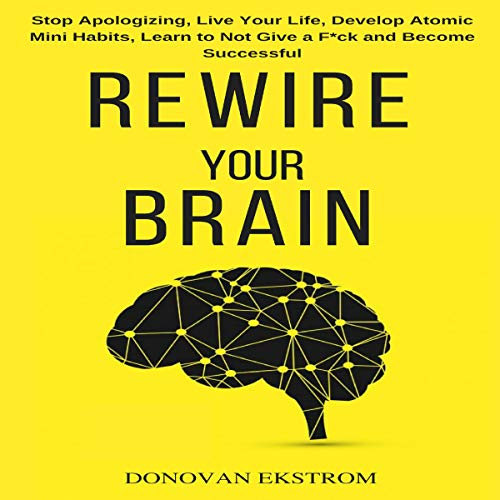 Rewire Your Brain: Stop Apologizing, Live Your Life, Develop Atomic Mini Habits, Learn to Not Give a F*ck and Become Successful Titelbild
