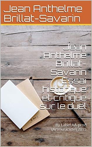 Jean Anthelme Brillat-Savarin Essai historique et critique sur le duel : By Label AA-prod (Artmusiclitte) 2015 (French Edition)