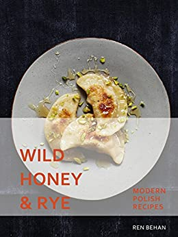Wild Honey and Rye: Modern Polish Recipes by [Ren Behan]