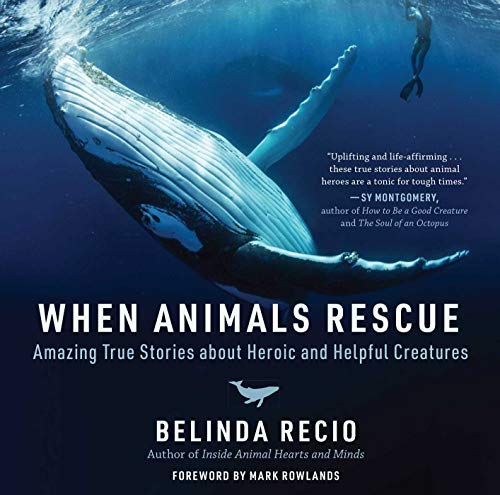 When Animals Rescue: Amazing True Stories about Heroic and Helpful Creatures