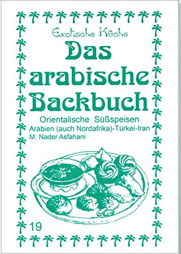 Das arabische Backbuch: Orientalische Süßspeisen - Arabien (auch Nordafrika), Türkei und Iran (Exotische Küche)