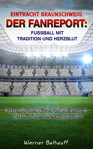 BTSV Eintracht Braunschweig – Von Tradition und Herzblut für den Fußball: Fakten, Mythen Wissen und Meilensteine - Jetzt für jeden offen ausgeplaudert
