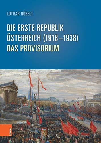 Die Erste Republik Österreich (1918–1938): Das Provisorium (Schriftenreihe des Forschungsinstitutes für politisch-historische Studien der Dr.-Wilfried-Haslauer-Bibliothek, Band 64)