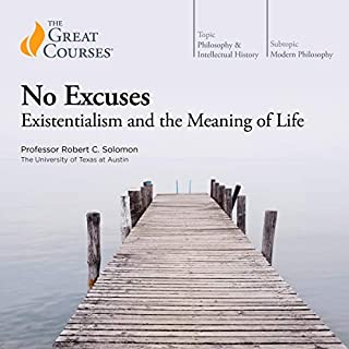 No Excuses: Existentialism and the Meaning of Life                   By:                                                                                                                                 Robert C. Solomon,                                                                                        The Great Courses                               Narrated by:                                                                                                                                 Robert C. Solomon                      Length: 12 hrs and 7 mins     62 ratings     Overall 4.6