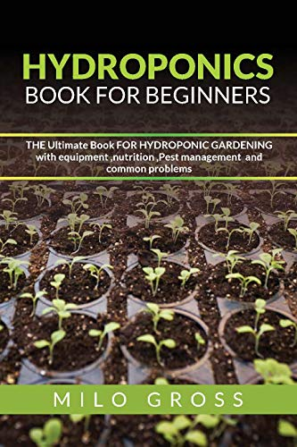 Hydroponics book for beginners: The Ultimate Book For Hydroponic Gardening with equipment ,nutrition ,Pest management and common problems