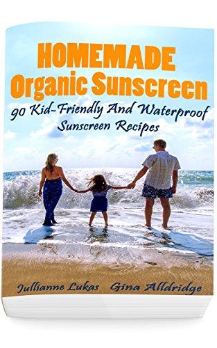 Homemade Organic Sunscreen: 90 Kid-Friendly And Waterproof Sunscreen Recipes by [Julianne Lukas, Gina  Alldridge]