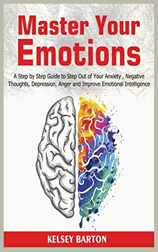 Master Your Emotions: A Step by Step Guide to Step Out of Your Anxiety , Negative Thoughts, Depression, Anger and Improve Emotional Intelligence
