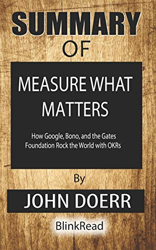 Summary of Measure What Matters : How Google, Bono, and the Gates Foundation Rock the World with OKRs By John Doerr